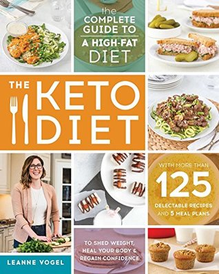 Review: The Keto Diet: The Complete Guide to a High-Fat Diet, with More Than 125 Delectable Recipes and 5 Meal Plans to Shed Weight, Heal Your Body, and Regain Confidence – Leanne Vogel